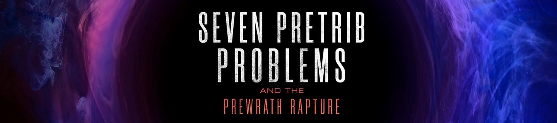 7 Pretrib Problems and the Prewrath Rapture